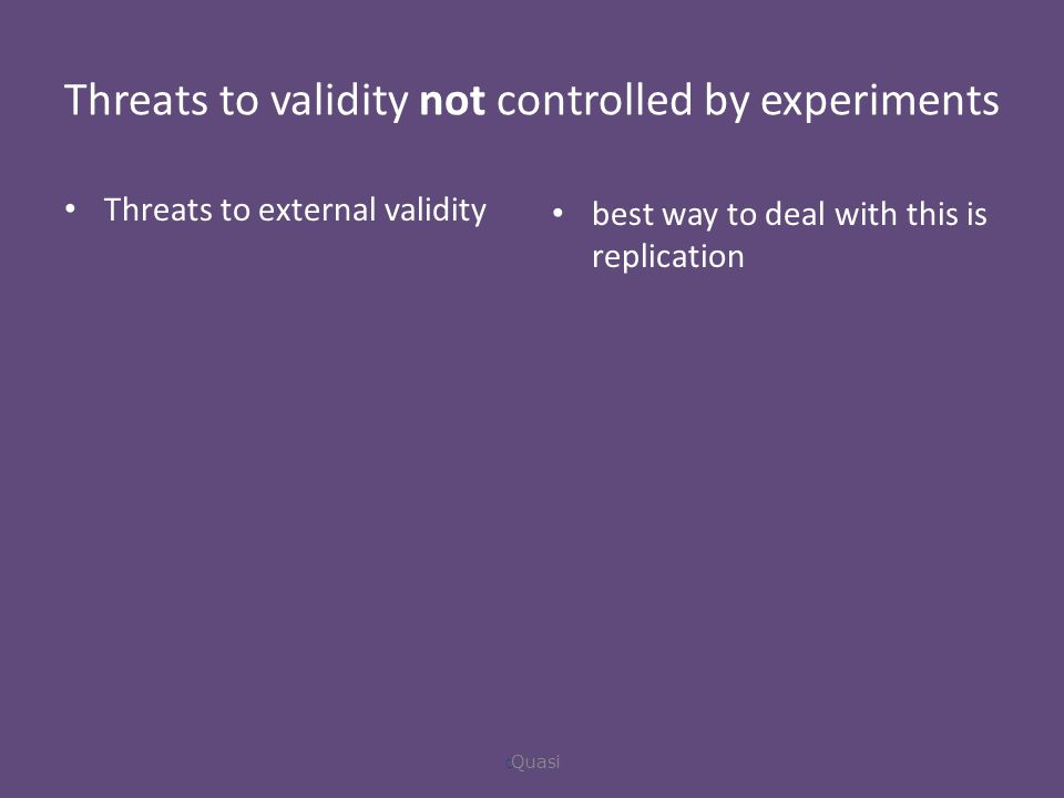 Threats to validity not controlled by experiments Threats to external validity best way to deal with this is replication  Quasi