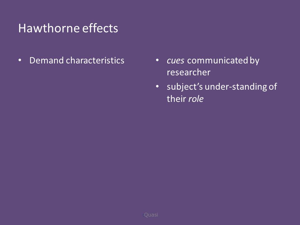 Hawthorne effects Demand characteristics cues communicated by researcher subject's under-standing of their role  Quasi