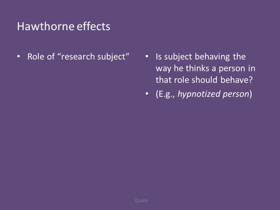 Hawthorne effects Role of research subject Is subject behaving the way he thinks a person in that role should behave.