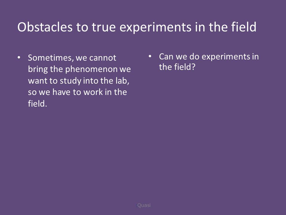 Obstacles to true experiments in the field Sometimes, we cannot bring the phenomenon we want to study into the lab, so we have to work in the field.