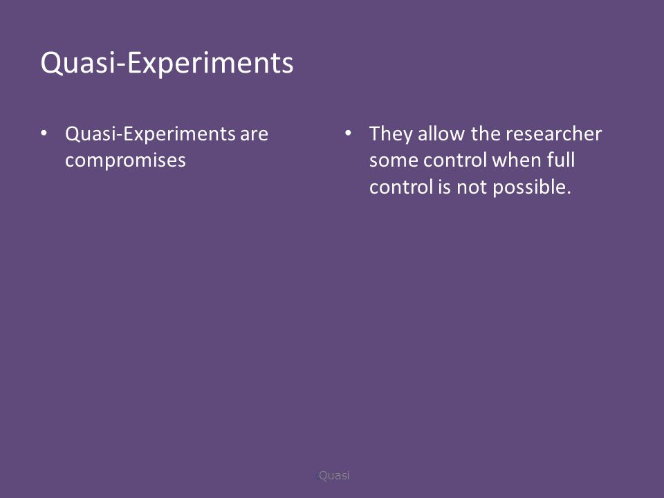 Quasi-Experiments Quasi-Experiments are compromises They allow the researcher some control when full control is not possible.
