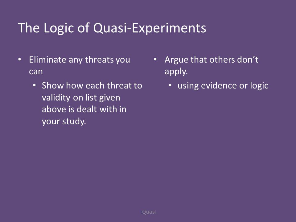 The Logic of Quasi-Experiments Eliminate any threats you can Show how each threat to validity on list given above is dealt with in your study.