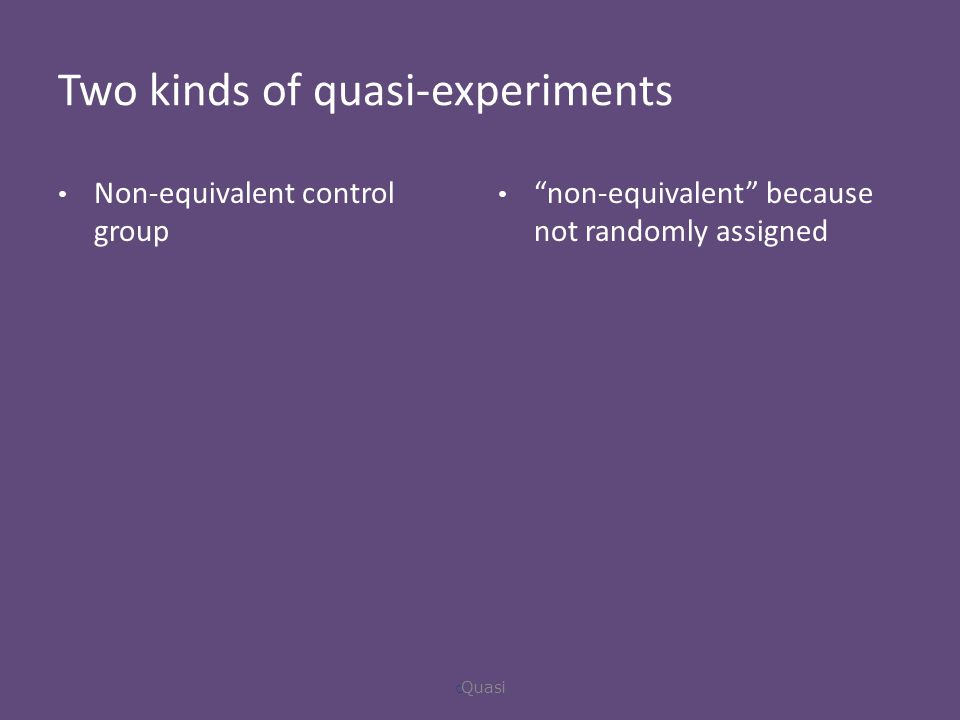 Two kinds of quasi-experiments Non-equivalent control group non-equivalent because not randomly assigned  Quasi
