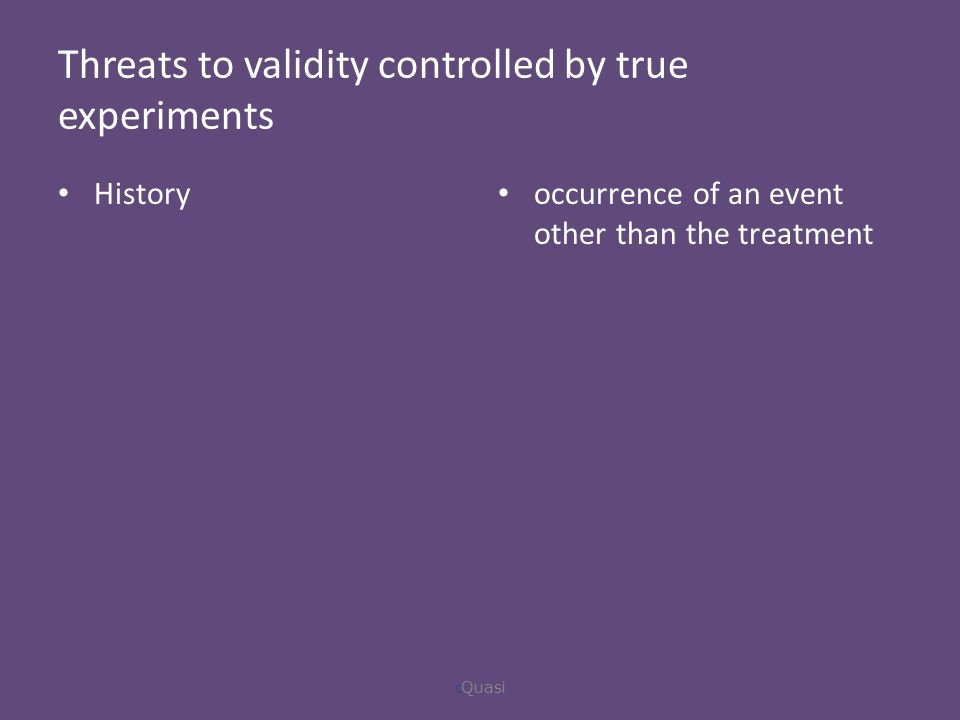 Threats to validity controlled by true experiments History occurrence of an event other than the treatment  Quasi
