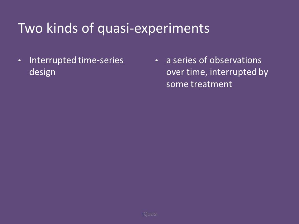 Two kinds of quasi-experiments Interrupted time-series design a series of observations over time, interrupted by some treatment  Quasi