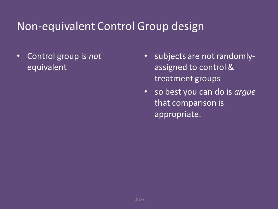 Non-equivalent Control Group design Control group is not equivalent subjects are not randomly- assigned to control & treatment groups so best you can do is argue that comparison is appropriate.