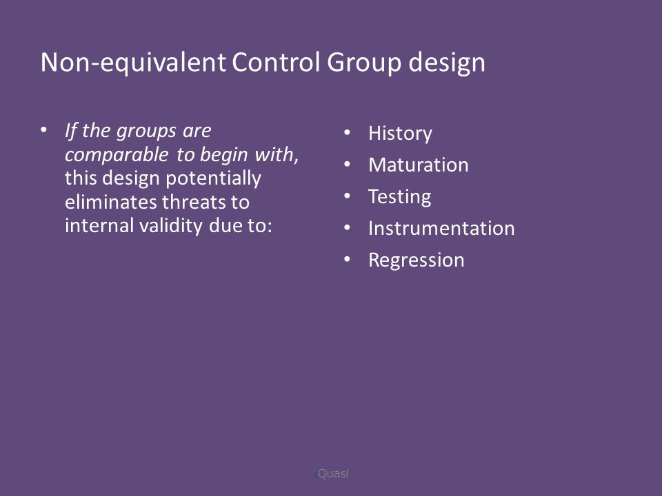 Non-equivalent Control Group design If the groups are comparable to begin with, this design potentially eliminates threats to internal validity due to: History Maturation Testing Instrumentation Regression  Quasi