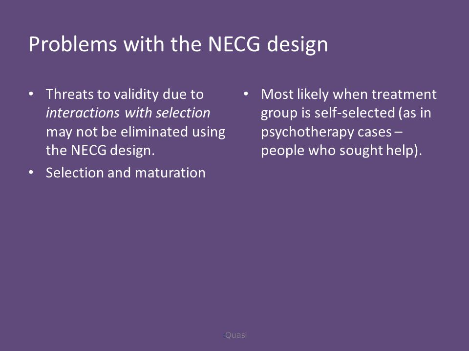 Problems with the NECG design Threats to validity due to interactions with selection may not be eliminated using the NECG design.