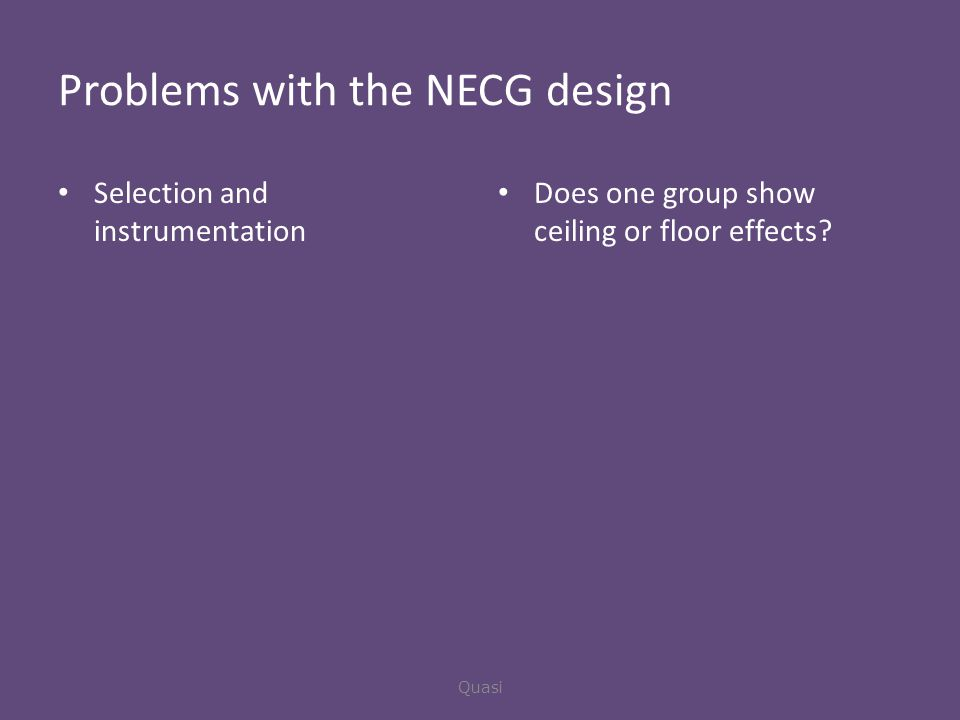 Problems with the NECG design Selection and instrumentation Does one group show ceiling or floor effects.