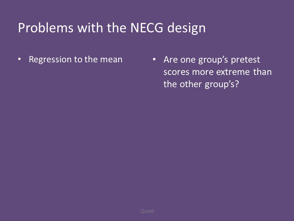 Problems with the NECG design Regression to the mean Are one group's pretest scores more extreme than the other group's.