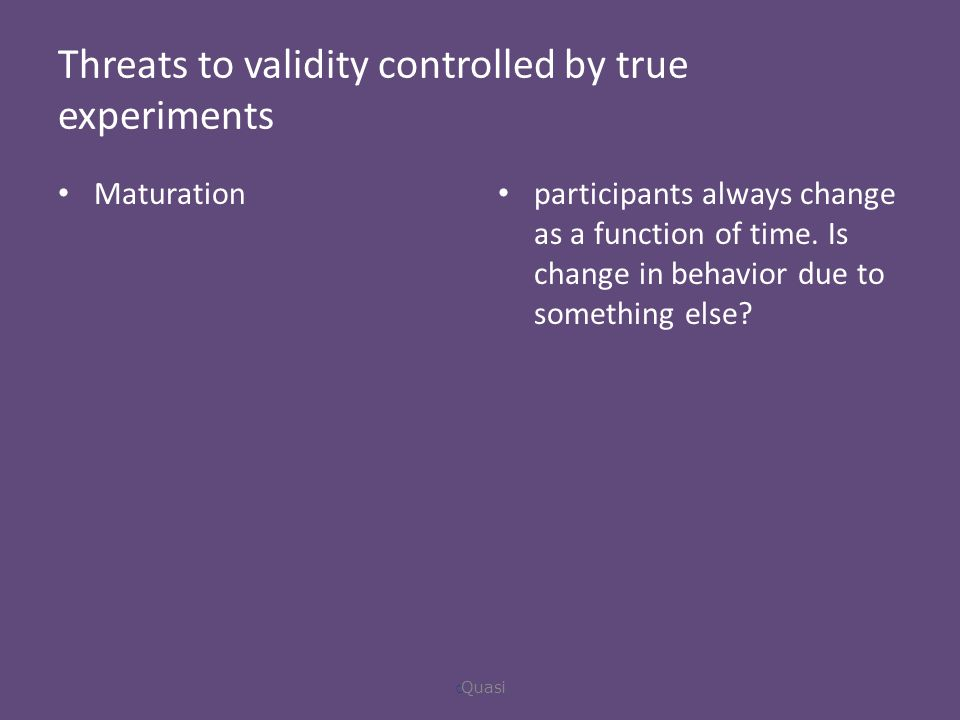 Threats to validity controlled by true experiments Maturation participants always change as a function of time.