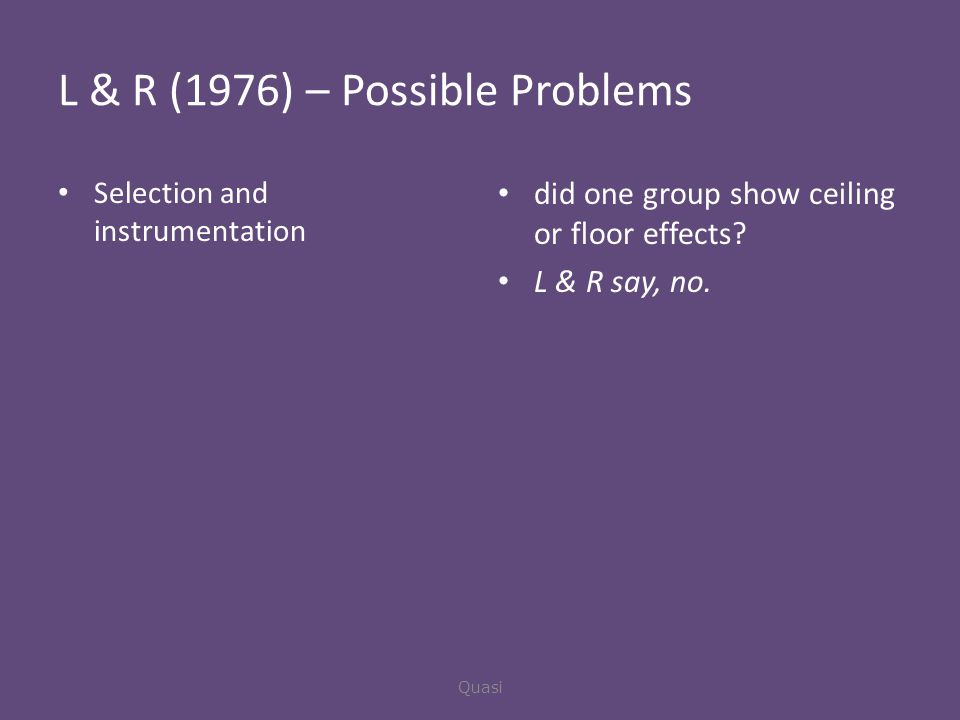 L & R (1976) – Possible Problems Selection and instrumentation did one group show ceiling or floor effects.