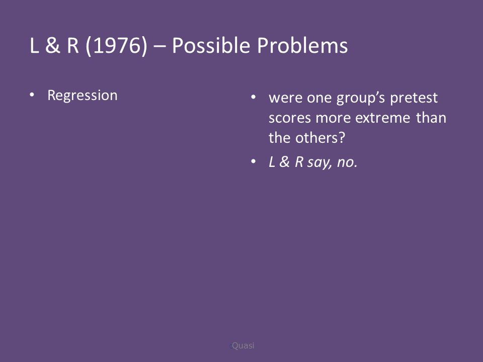 L & R (1976) – Possible Problems Regression were one group's pretest scores more extreme than the others.