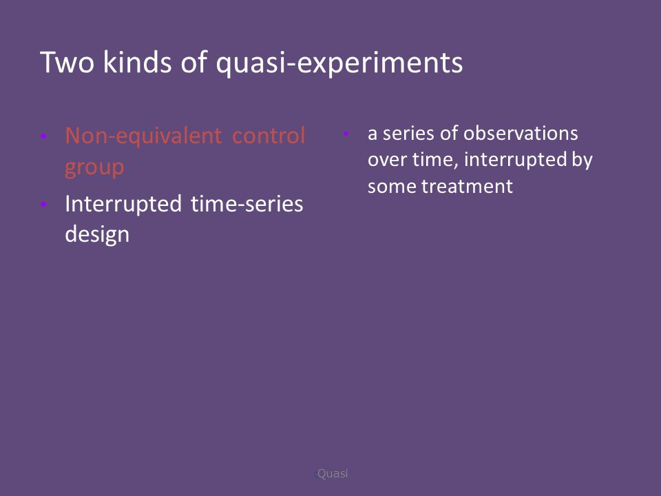 Two kinds of quasi-experiments Non-equivalent control group Interrupted time-series design a series of observations over time, interrupted by some treatment  Quasi