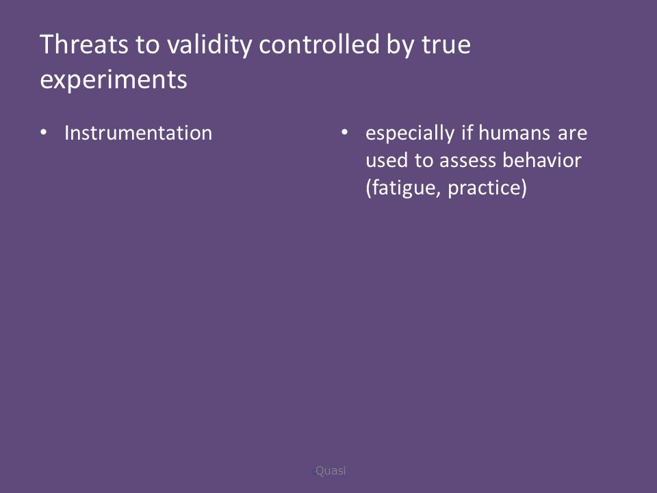 Threats to validity controlled by true experiments Instrumentation especially if humans are used to assess behavior (fatigue, practice)  Quasi