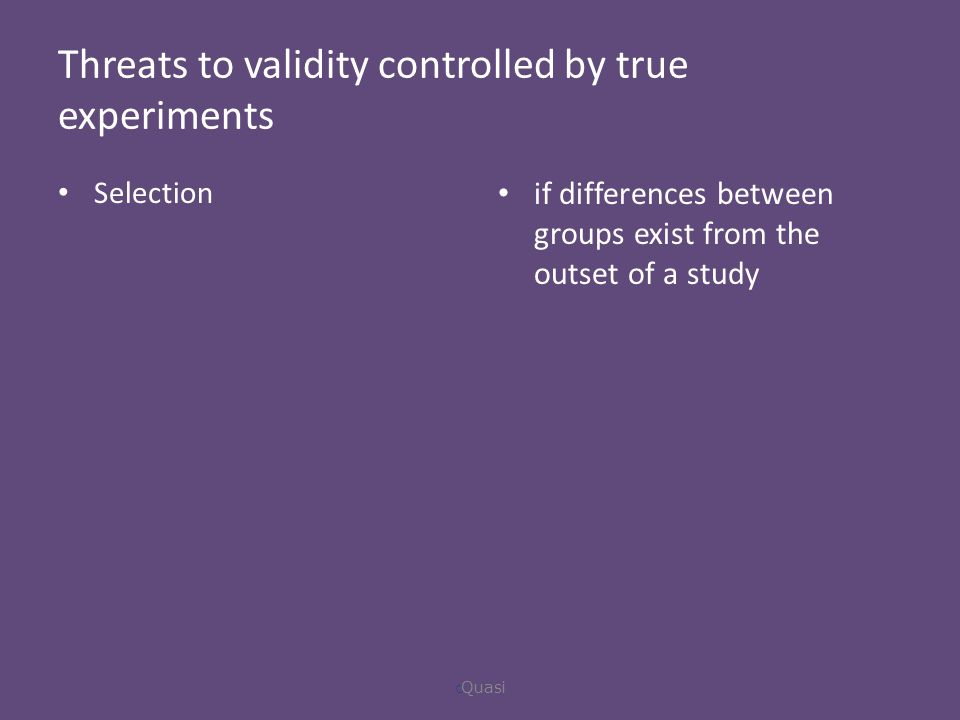 Threats to validity controlled by true experiments Selection if differences between groups exist from the outset of a study  Quasi