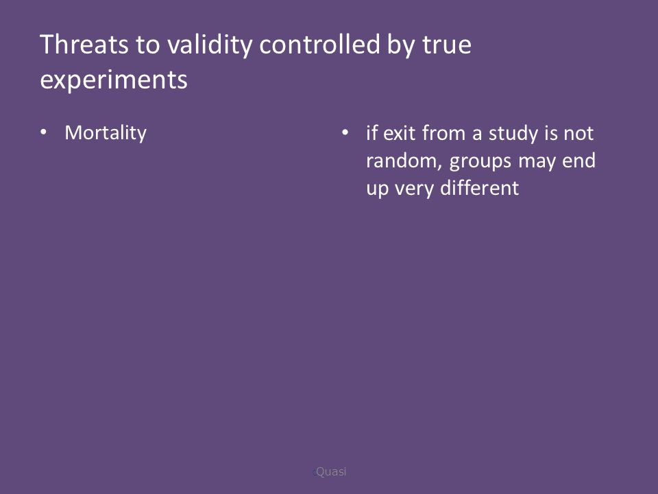 Threats to validity controlled by true experiments Mortality if exit from a study is not random, groups may end up very different  Quasi