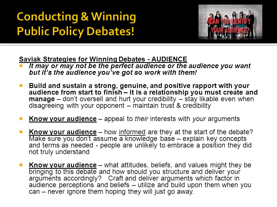Saviak Strategies for Winning Debates - AUDIENCE  It may or may not be the perfect audience or the audience you want but it's the audience you've got so work with them.