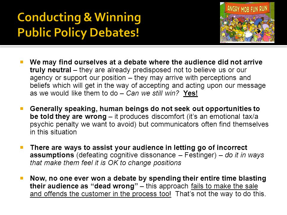  We may find ourselves at a debate where the audience did not arrive truly neutral – they are already predisposed not to believe us or our agency or support our position – they may arrive with perceptions and beliefs which will get in the way of accepting and acting upon our message as we would like them to do – Can we still win.