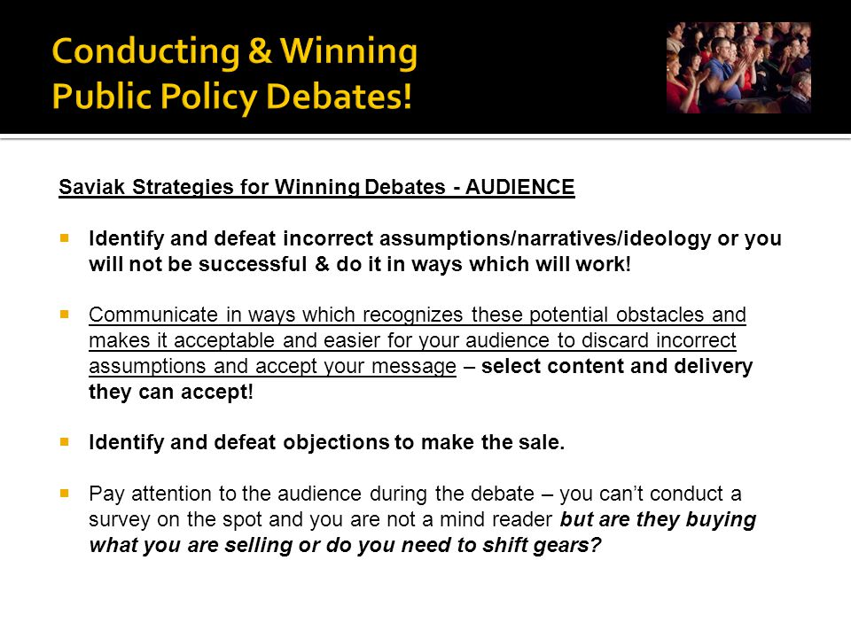 Saviak Strategies for Winning Debates - AUDIENCE  Identify and defeat incorrect assumptions/narratives/ideology or you will not be successful & do it in ways which will work.