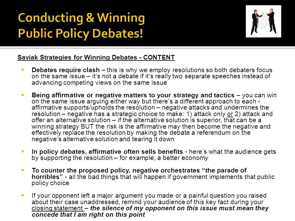 Saviak Strategies for Winning Debates - CONTENT  Debates require clash – this is why we employ resolutions so both debaters focus on the same issue – it's not a debate if it's really two separate speeches instead of advancing competing views on the same issue  Being affirmative or negative matters to your strategy and tactics – you can win on the same issue arguing either way but there's a different approach to each - affirmative supports/upholds the resolution – negative attacks and undermines the resolution – negative has a strategic choice to make: 1) attack only or 2) attack and offer an alternative solution – if the alternative solution is superior, that can be a winning strategy BUT the risk is the affirmative may then become the negative and effectively replace the resolution by making the debate a referendum on the negative's alternative solution and tearing it down  In policy debates, affirmative often sells benefits - here's what the audience gets by supporting the resolution – for example, a better economy  To counter the proposed policy, negative orchestrates the parade of horribles - all the bad things that will happen if government implements that public policy choice  If your opponent left a major argument you made or a painful question you raised about their case unaddressed, remind your audience of this key fact during your closing statement – the silence of my opponent on this issue must mean they concede that I am right on this point.