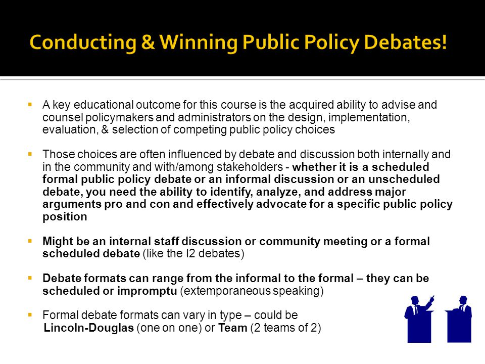  A key educational outcome for this course is the acquired ability to advise and counsel policymakers and administrators on the design, implementation, evaluation, & selection of competing public policy choices  Those choices are often influenced by debate and discussion both internally and in the community and with/among stakeholders - whether it is a scheduled formal public policy debate or an informal discussion or an unscheduled debate, you need the ability to identify, analyze, and address major arguments pro and con and effectively advocate for a specific public policy position  Might be an internal staff discussion or community meeting or a formal scheduled debate (like the I2 debates)  Debate formats can range from the informal to the formal – they can be scheduled or impromptu (extemporaneous speaking)  Formal debate formats can vary in type – could be Lincoln-Douglas (one on one) or Team (2 teams of 2)
