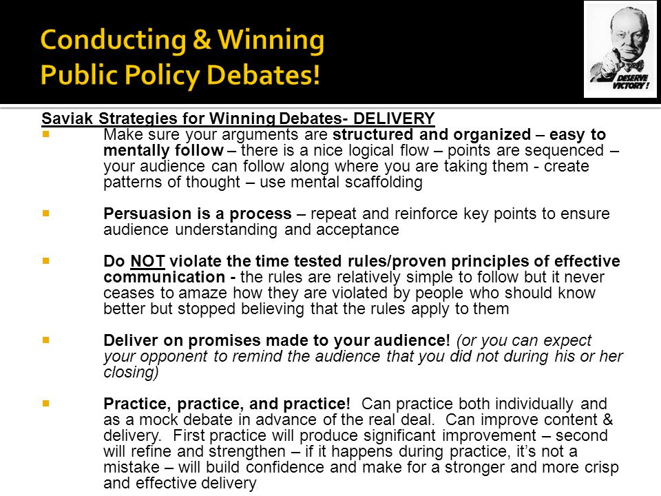 Saviak Strategies for Winning Debates- DELIVERY  Make sure your arguments are structured and organized – easy to mentally follow – there is a nice logical flow – points are sequenced – your audience can follow along where you are taking them - create patterns of thought – use mental scaffolding  Persuasion is a process – repeat and reinforce key points to ensure audience understanding and acceptance  Do NOT violate the time tested rules/proven principles of effective communication - the rules are relatively simple to follow but it never ceases to amaze how they are violated by people who should know better but stopped believing that the rules apply to them  Deliver on promises made to your audience.