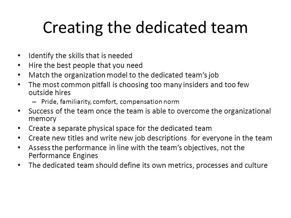 Creating the dedicated team Identify the skills that is needed Hire the best people that you need Match the organization model to the dedicated team's