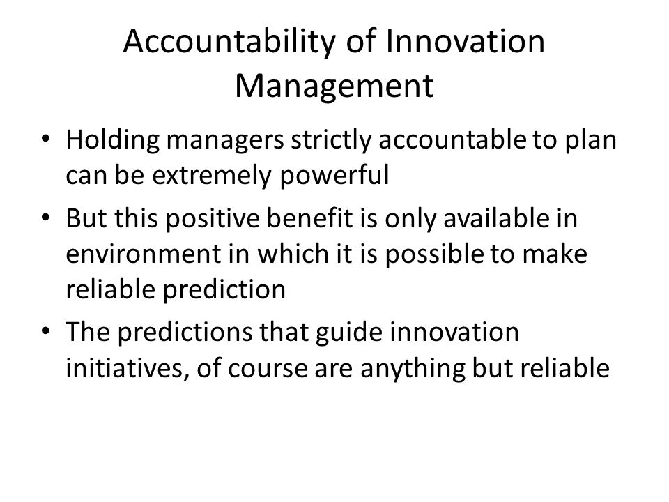 Accountability of Innovation Management Holding managers strictly accountable to plan can be extremely powerful But this positive benefit is only avai