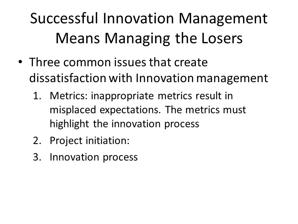 Successful Innovation Management Means Managing the Losers Three common issues that create dissatisfaction with Innovation management 1.Metrics: inapp