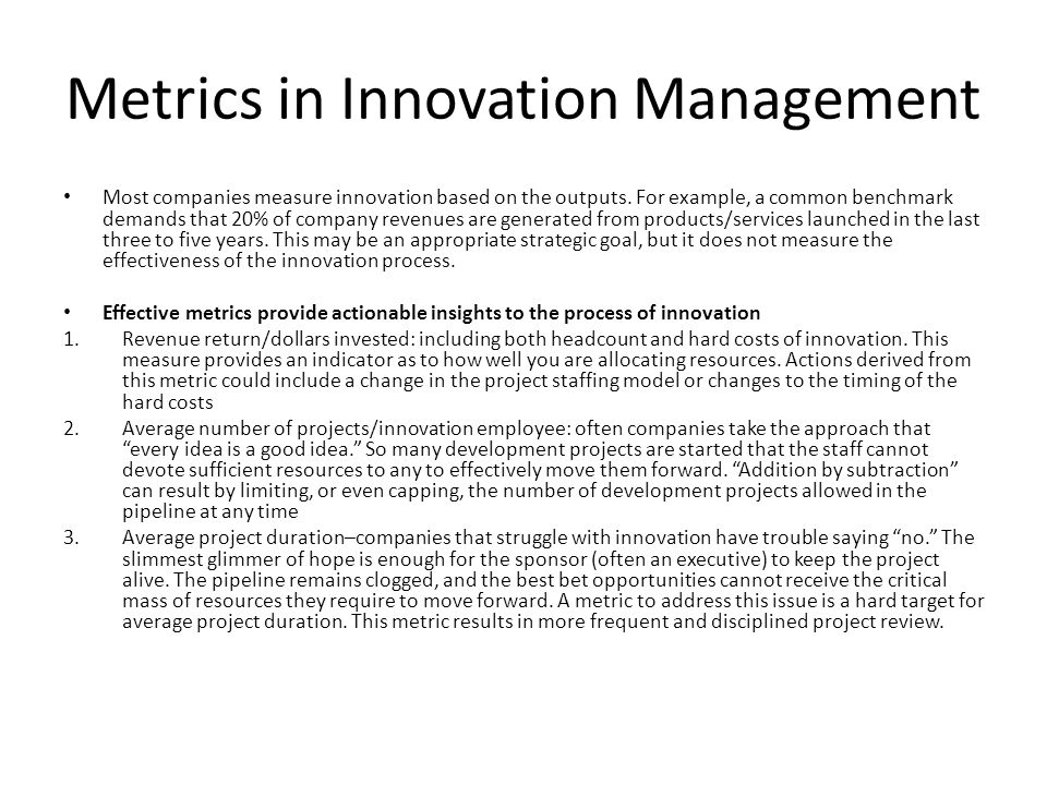 Metrics in Innovation Management Most companies measure innovation based on the outputs. For example, a common benchmark demands that 20% of company r