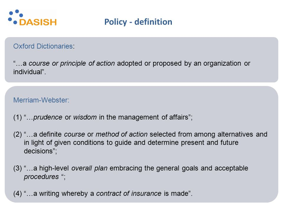 """Oxford Dictionaries: """"…a course or principle of action adopted or proposed by an organization or individual"""". Merriam-Webster: (1)""""…prudence or wisdom"""