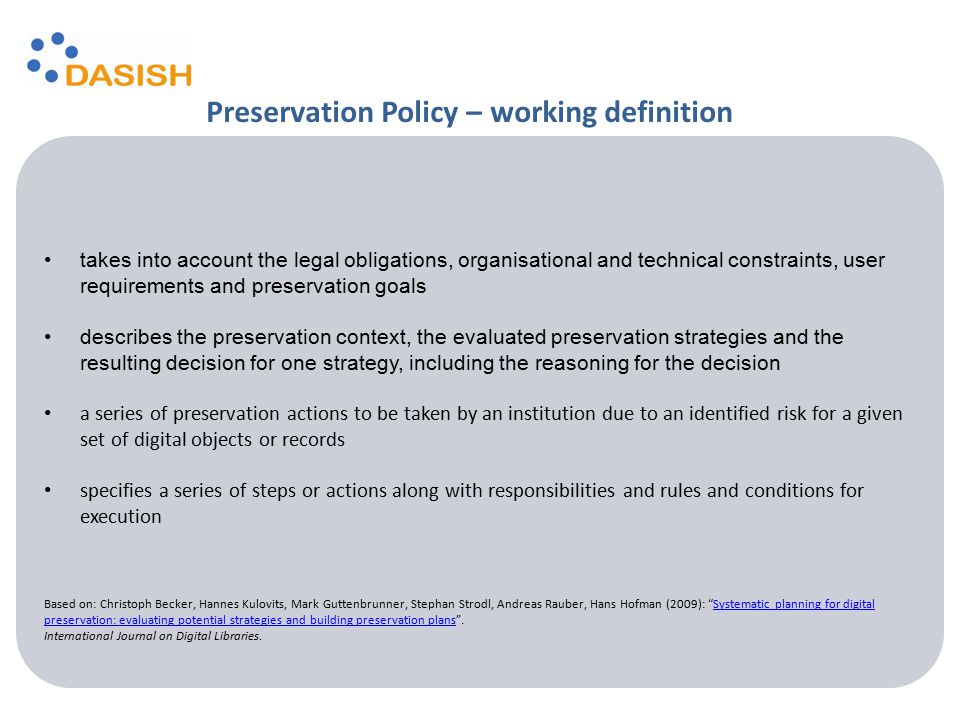 Preservation Policy – working definition takes into account the legal obligations, organisational and technical constraints, user requirements and preservation goals describes the preservation context, the evaluated preservation strategies and the resulting decision for one strategy, including the reasoning for the decision a series of preservation actions to be taken by an institution due to an identified risk for a given set of digital objects or records specifies a series of steps or actions along with responsibilities and rules and conditions for execution Based on: Christoph Becker, Hannes Kulovits, Mark Guttenbrunner, Stephan Strodl, Andreas Rauber, Hans Hofman (2009): Systematic planning for digital preservation: evaluating potential strategies and building preservation plans .Systematic planning for digital preservation: evaluating potential strategies and building preservation plans International Journal on Digital Libraries.