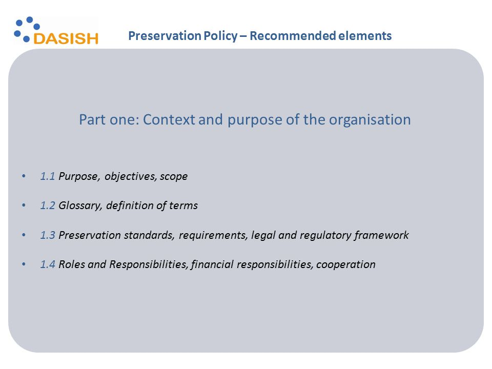 Part one: Context and purpose of the organisation 1.1 Purpose, objectives, scope 1.2 Glossary, definition of terms 1.3 Preservation standards, requirements, legal and regulatory framework 1.4 Roles and Responsibilities, financial responsibilities, cooperation Preservation Policy – Recommended elements