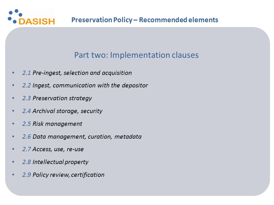 Part two: Implementation clauses 2.1 Pre-ingest, selection and acquisition 2.2 Ingest, communication with the depositor 2.3 Preservation strategy 2.4 Archival storage, security 2.5 Risk management 2.6 Data management, curation, metadata 2.7 Access, use, re-use 2.8 Intellectual property 2.9 Policy review, certification Preservation Policy – Recommended elements