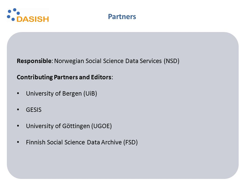 Responsible: Norwegian Social Science Data Services (NSD) Contributing Partners and Editors: University of Bergen (UiB) GESIS University of Göttingen (UGOE) Finnish Social Science Data Archive (FSD) Partners