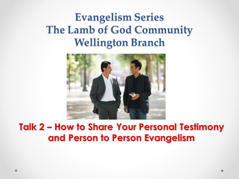 Evangelism Series The Lamb of God Community Wellington Branch Talk 2 – How to Share Your Personal Testimony and Person to Person Evangelism