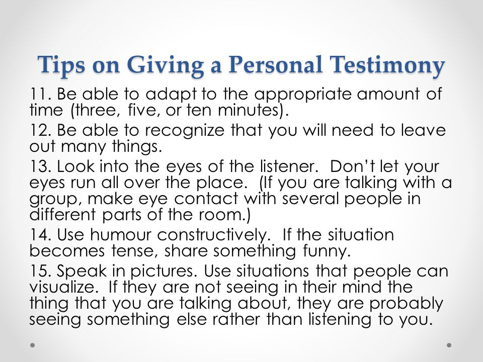Tips on Giving a Personal Testimony 11. Be able to adapt to the appropriate amount of time (three, five, or ten minutes). 12. Be able to recognize tha