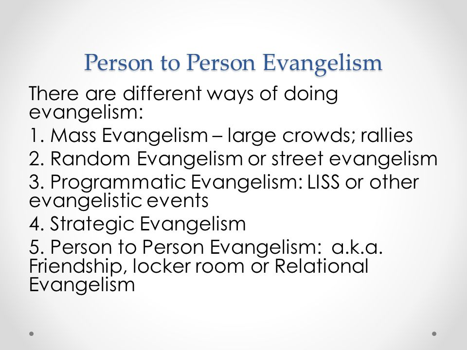 There are different ways of doing evangelism: 1. Mass Evangelism – large crowds; rallies 2. Random Evangelism or street evangelism 3. Programmatic Eva