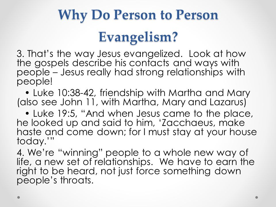 Why Do Person to Person Evangelism? 3. That's the way Jesus evangelized. Look at how the gospels describe his contacts and ways with people – Jesus re