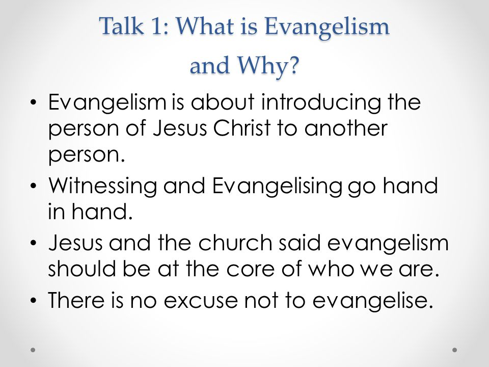 Talk 1: What is Evangelism and Why? Evangelism is about introducing the person of Jesus Christ to another person. Witnessing and Evangelising go hand
