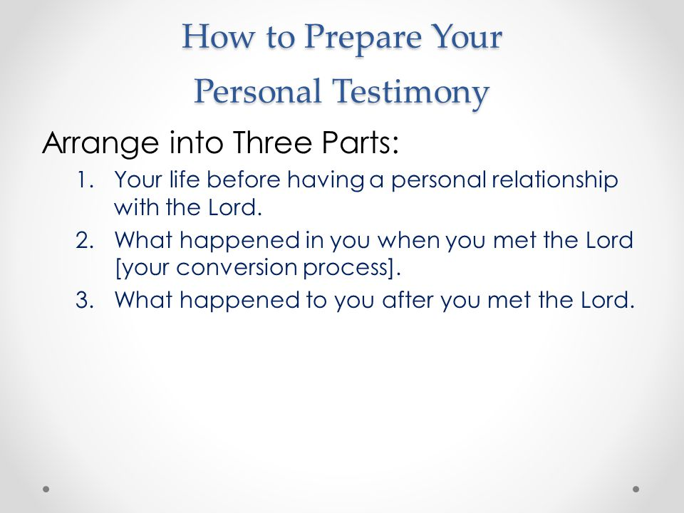How to Prepare Your Personal Testimony Arrange into Three Parts: 1.Your life before having a personal relationship with the Lord. 2.What happened in y