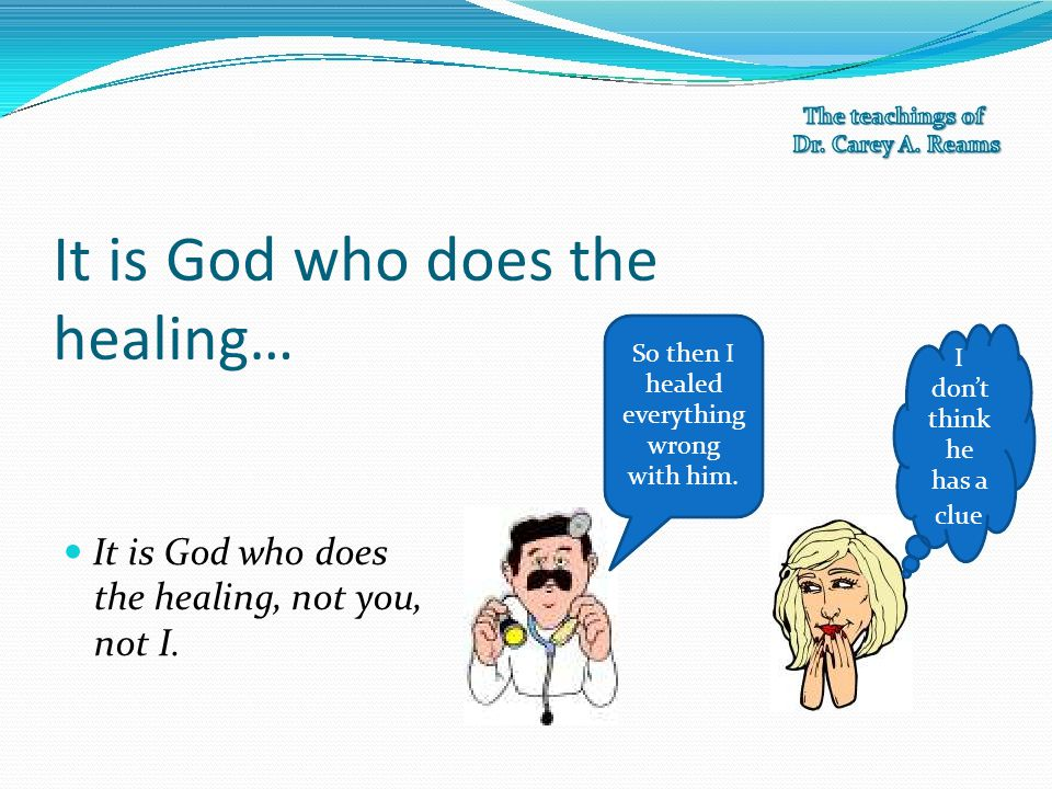 It is God who does the healing… So then I healed everything wrong with him. I don't think he has a clue It is God who does the healing, not you, not I