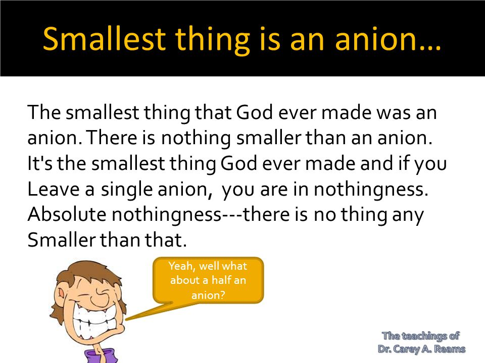 Smallest thing is an anion… The smallest thing that God ever made was an anion. There is nothing smaller than an anion. It's the smallest thing God ev