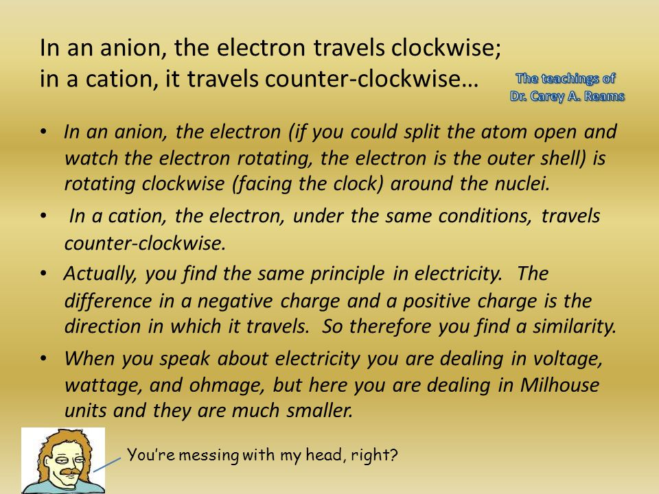 In an anion, the electron travels clockwise; in a cation, it travels counter-clockwise… In an anion, the electron (if you could split the atom open an
