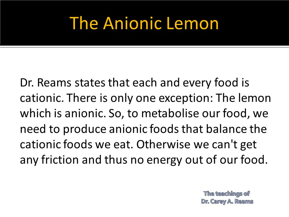 The Anionic Lemon Dr. Reams states that each and every food is cationic. There is only one exception: The lemon which is anionic. So, to metabolise ou