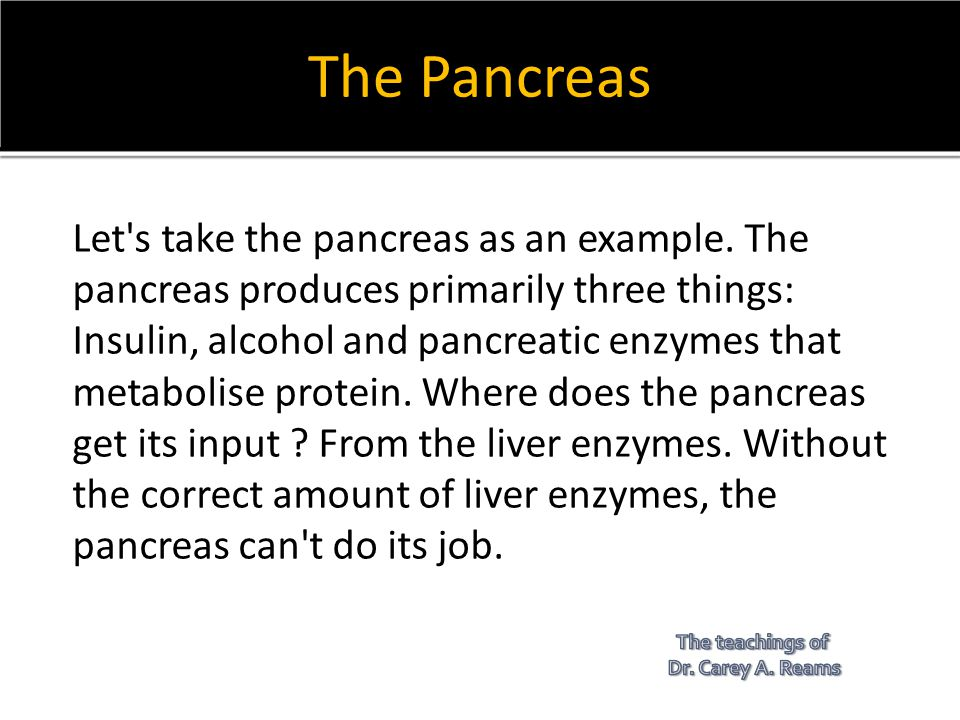 The Pancreas Let's take the pancreas as an example. The pancreas produces primarily three things: Insulin, alcohol and pancreatic enzymes that metabol