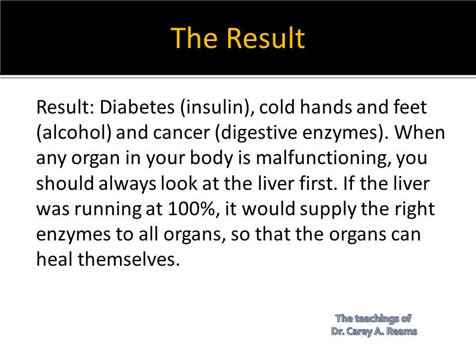 The Result Result: Diabetes (insulin), cold hands and feet (alcohol) and cancer (digestive enzymes). When any organ in your body is malfunctioning, yo