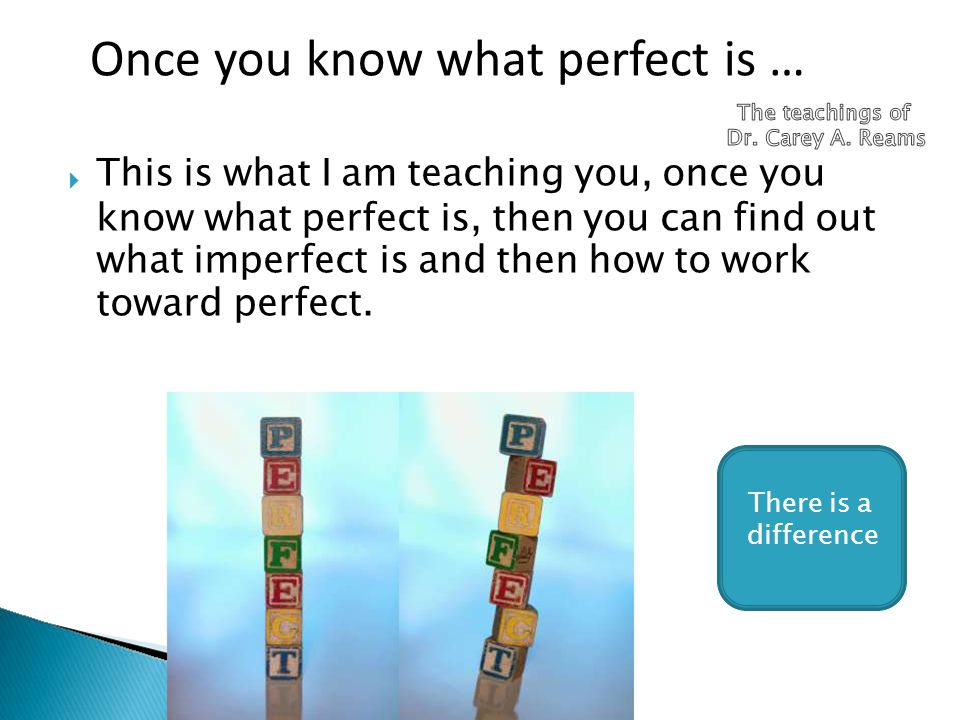  This is what I am teaching you, once you know what perfect is, then you can find out what imperfect is and then how to work toward perfect. There is