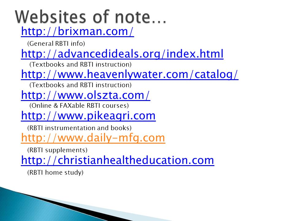 http://brixman.com/ (General RBTI info) http://advancedideals.org/index.html (Textbooks and RBTI instruction) http://www.heavenlywater.com/catalog/ (Textbooks and RBTI instruction) http://www.olszta.com/ (Online & FAXable RBTI courses) http://www.pikeagri.com (RBTI instrumentation and books) http://www.daily-mfg.com (RBTI supplements) http://christianhealtheducation.com (RBTI home study)